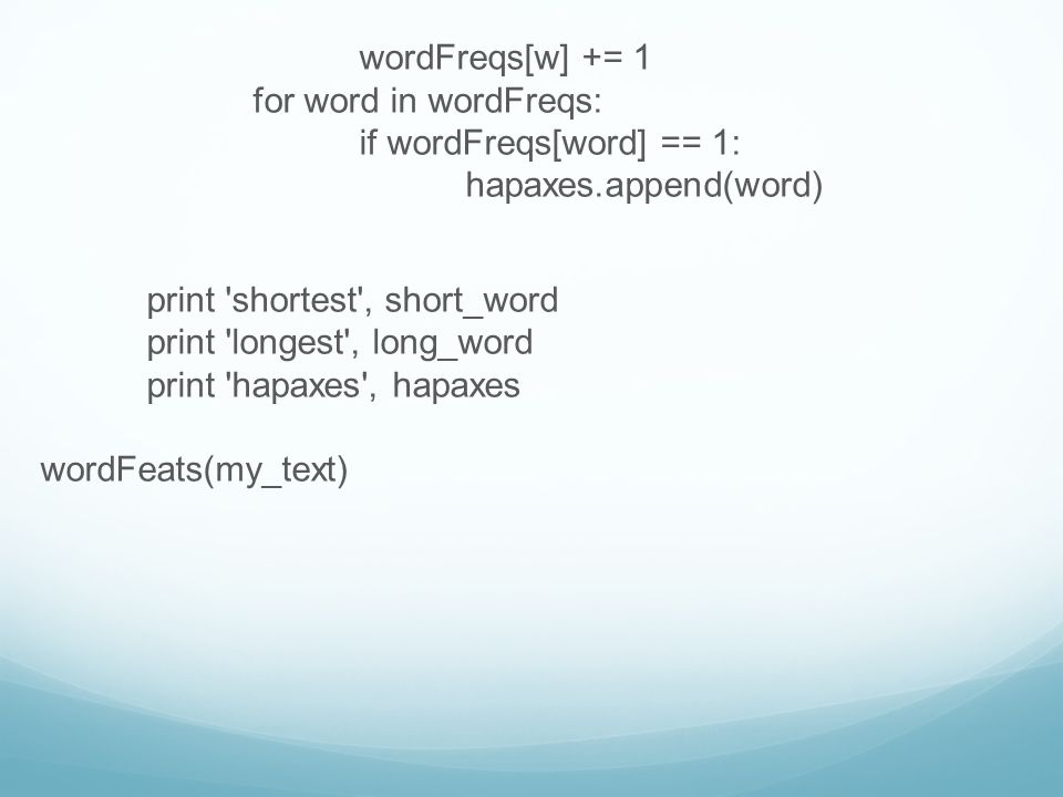 wordFreqs[w] += 1 for word in wordFreqs: if wordFreqs[word] == 1: hapaxes.append(word) print shortest , short_word print longest , long_word print hapaxes , hapaxes wordFeats(my_text)
